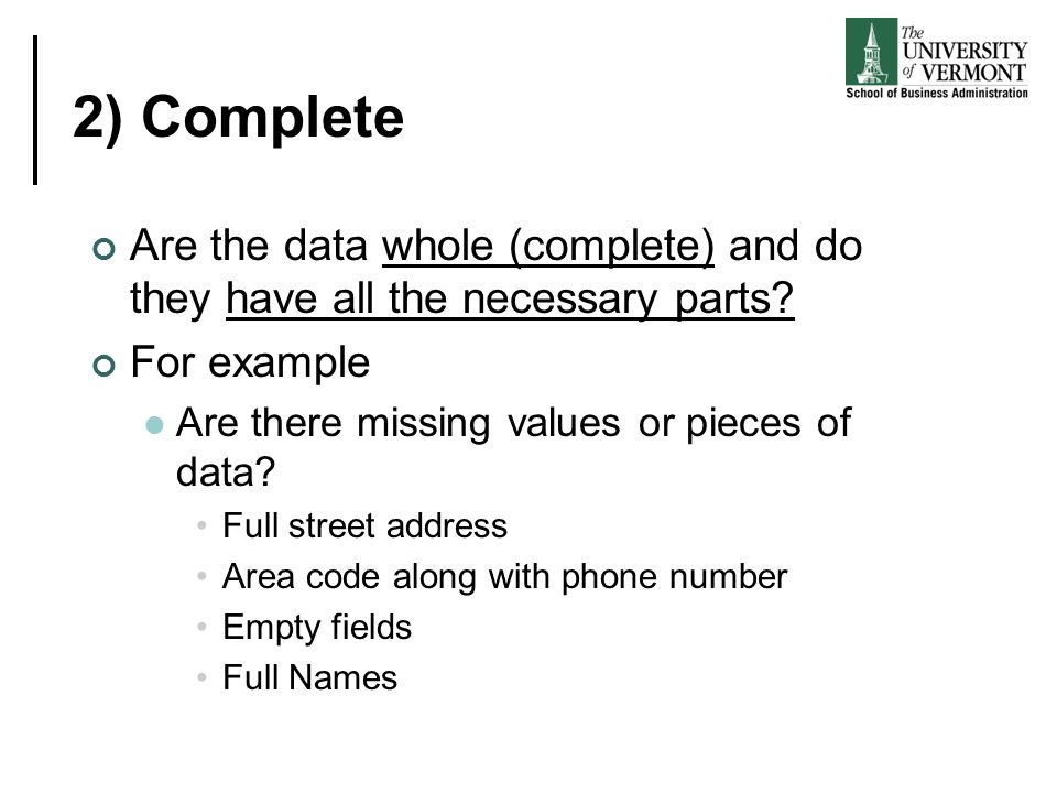 2) Complete Are the data whole (complete) and do they have all the necessary parts For example. Are there missing values or pieces of data