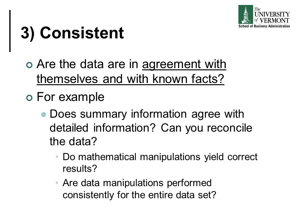 3) Consistent Are the data are in agreement with themselves and with known facts For example.