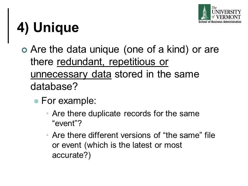 4) Unique Are the data unique (one of a kind) or are there redundant, repetitious or unnecessary data stored in the same database