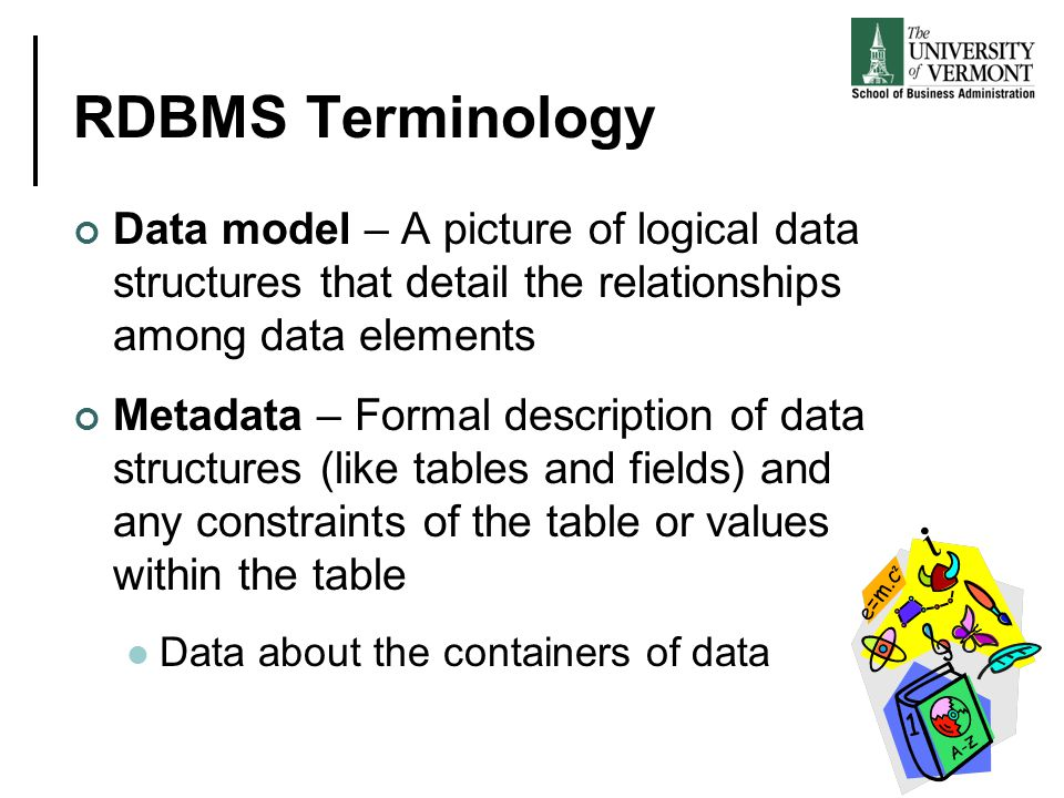 RDBMS Terminology Data model – A picture of logical data structures that detail the relationships among data elements.