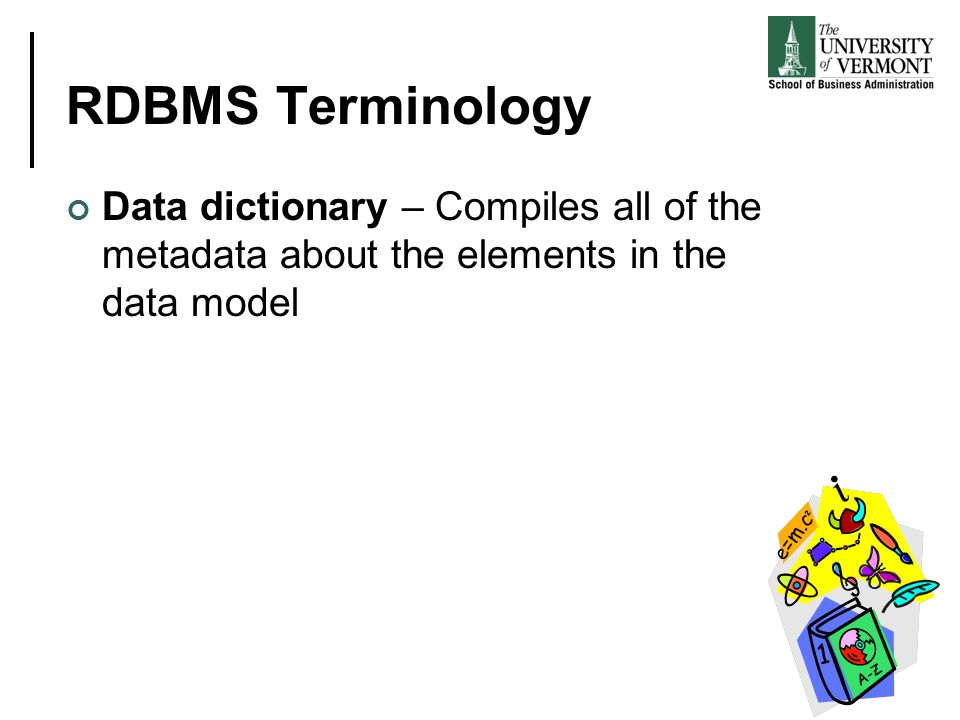 RDBMS Terminology Data dictionary – Compiles all of the metadata about the elements in the data model.