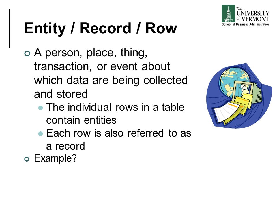 Entity / Record / Row A person, place, thing, transaction, or event about which data are being collected and stored.