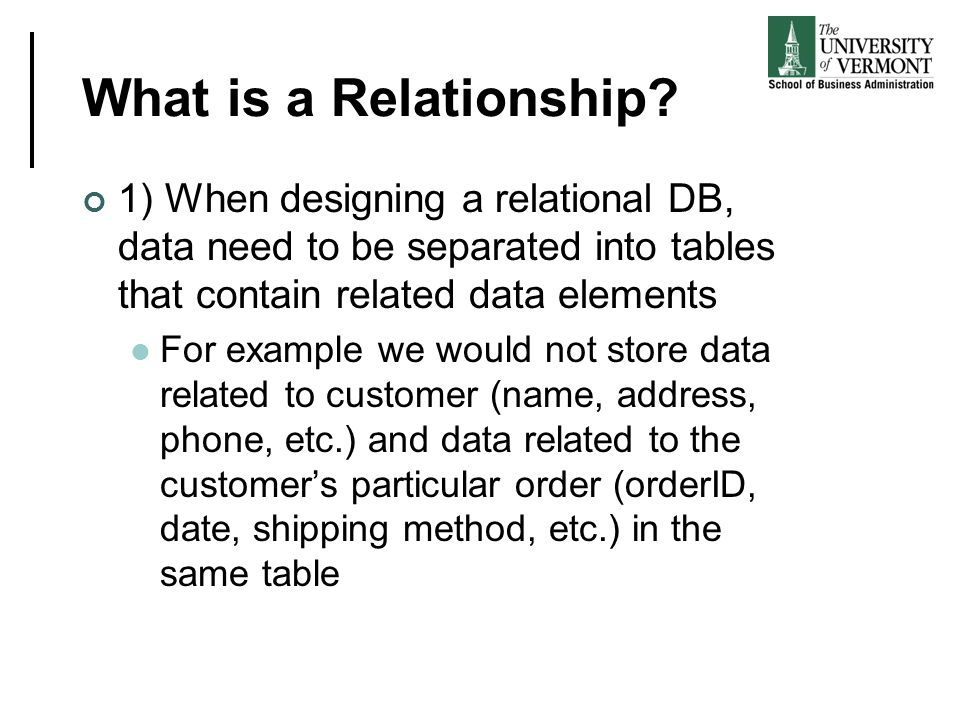 What is a Relationship 1) When designing a relational DB, data need to be separated into tables that contain related data elements.