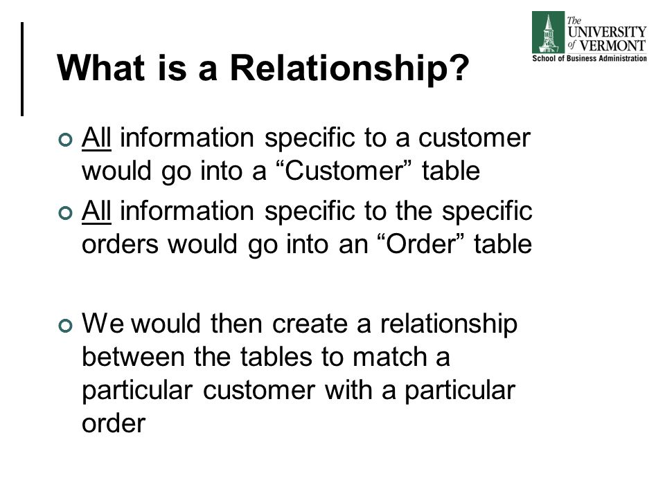 What is a Relationship All information specific to a customer would go into a Customer table.