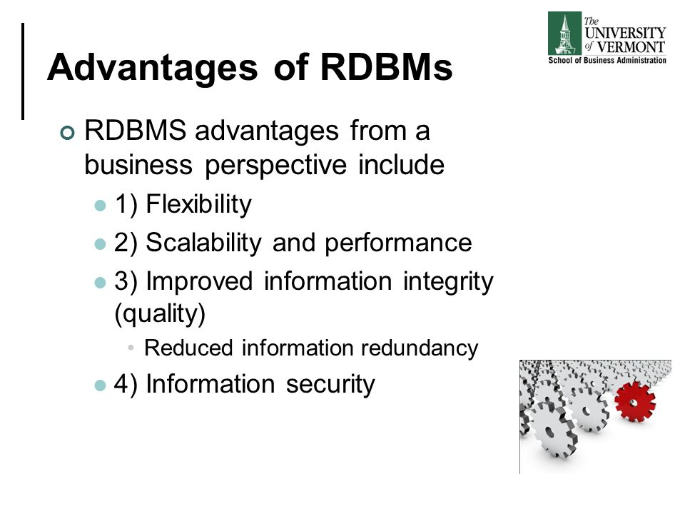 Advantages of RDBMs RDBMS advantages from a business perspective include. 1) Flexibility. 2) Scalability and performance.