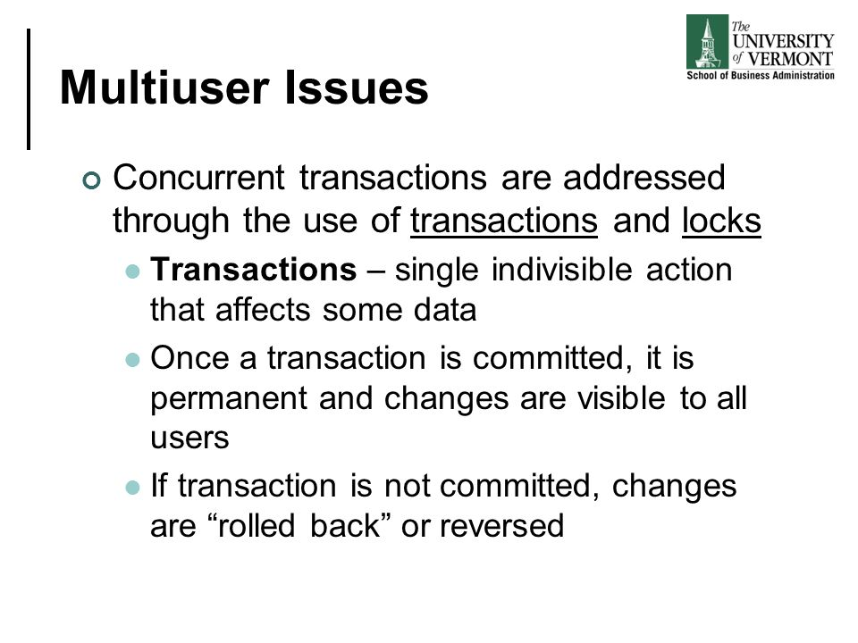Multiuser Issues Concurrent transactions are addressed through the use of transactions and locks.