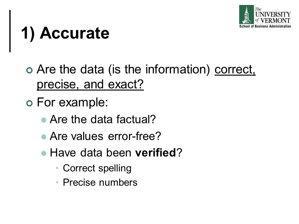 1) Accurate Are the data (is the information) correct, precise, and exact For example: Are the data factual
