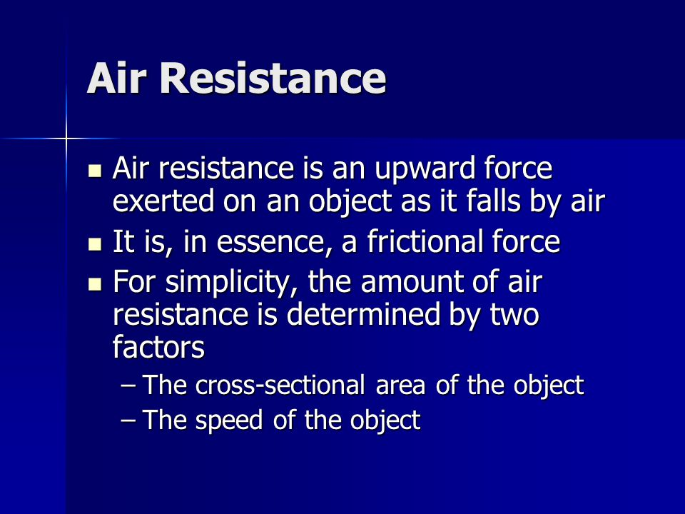 Air Resistance Air resistance is an upward force exerted on an object as it falls by air. It is, in essence, a frictional force.