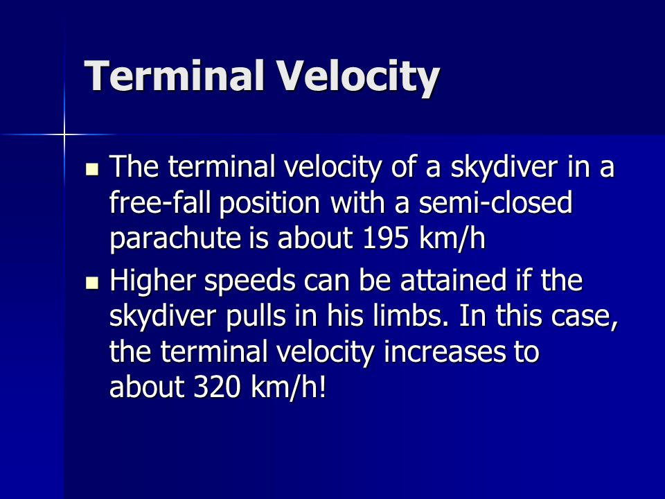 Terminal Velocity The terminal velocity of a skydiver in a free-fall position with a semi-closed parachute is about 195 km/h.