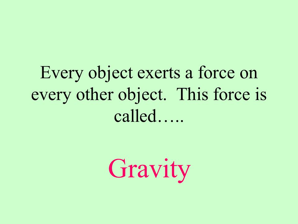 Every object exerts a force on every other object