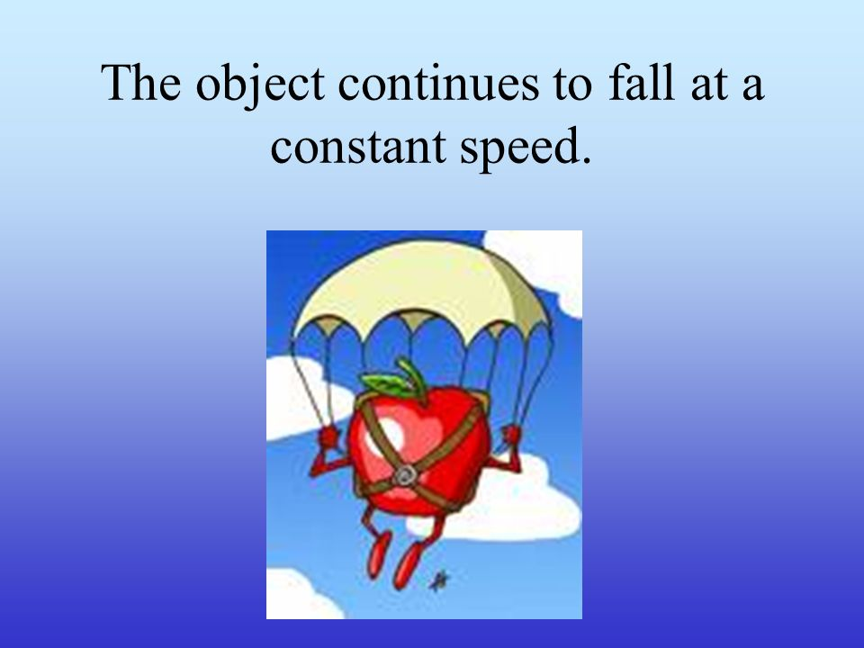 The object continues to fall at a constant speed.