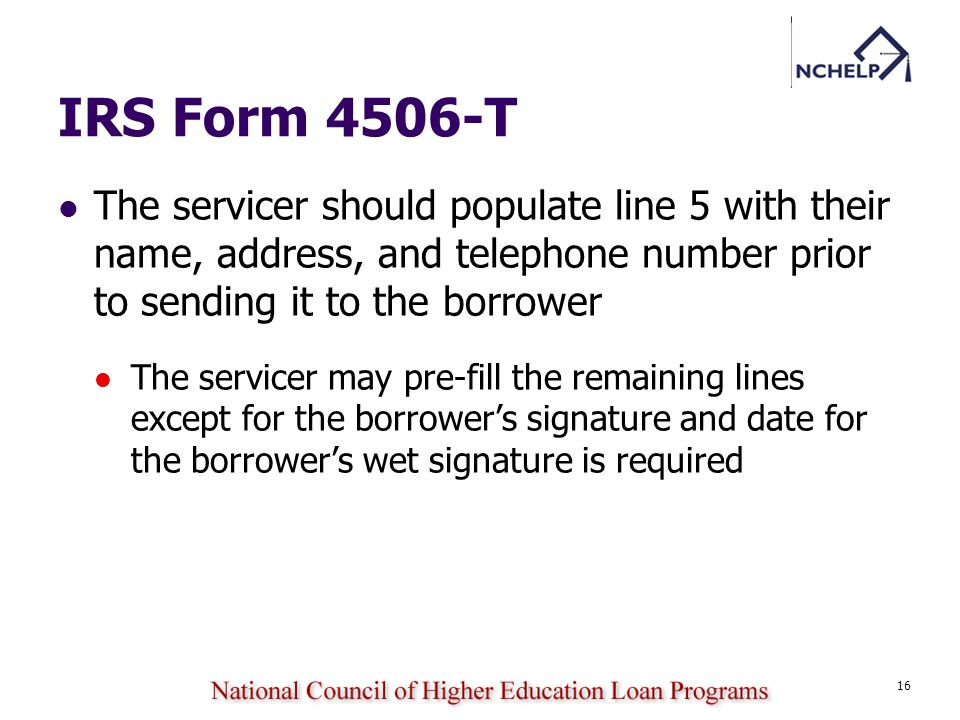 IRS Form 4506-T The servicer should populate line 5 with their name, address, and telephone number prior to sending it to the borrower.