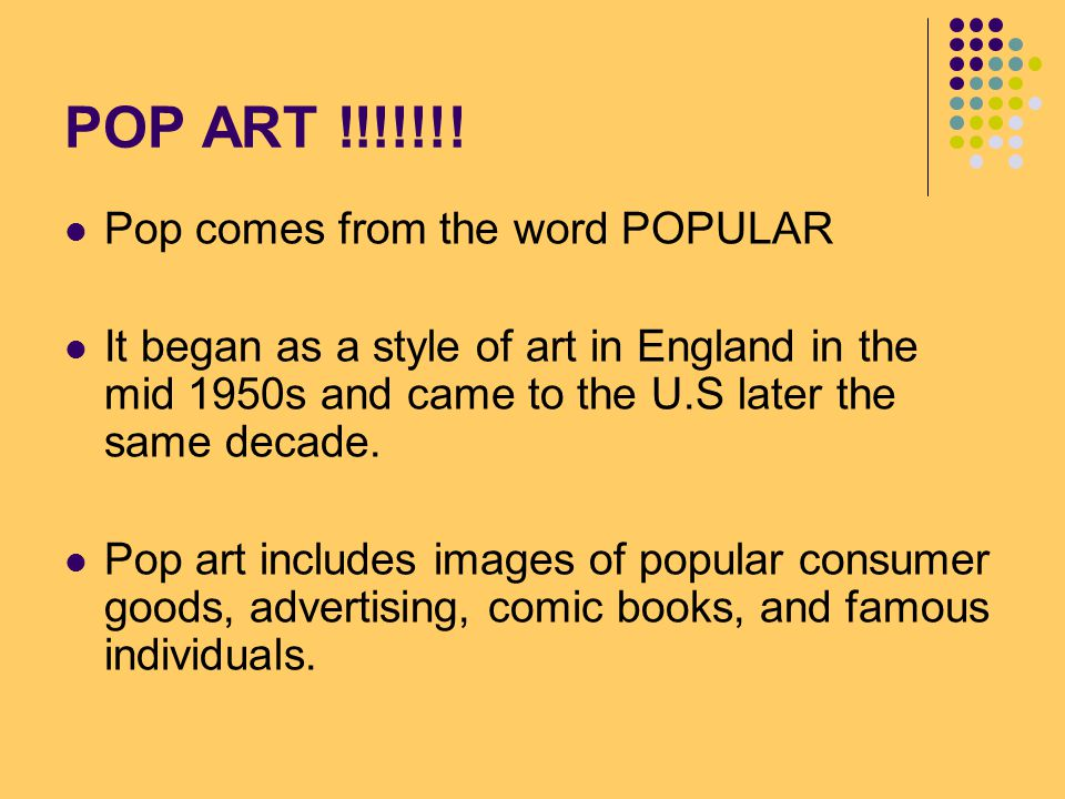 POP ART !!!!!!! Pop comes from the word POPULAR