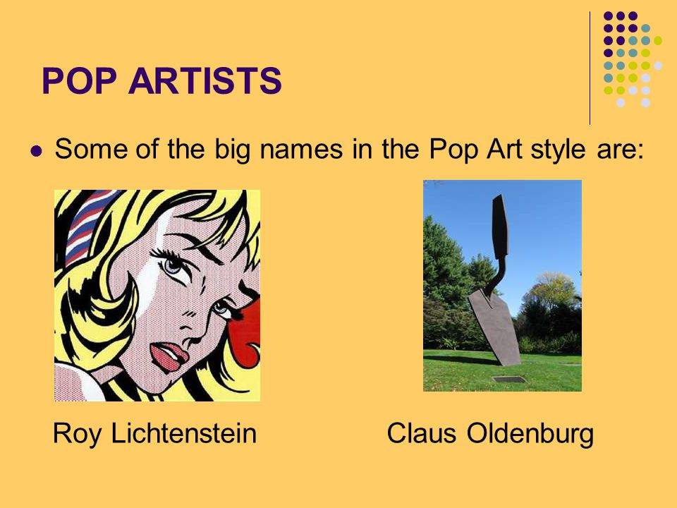 POP ARTISTS Some of the big names in the Pop Art style are: