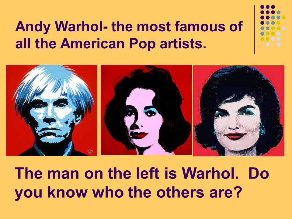 Andy Warhol- the most famous of all the American Pop artists.