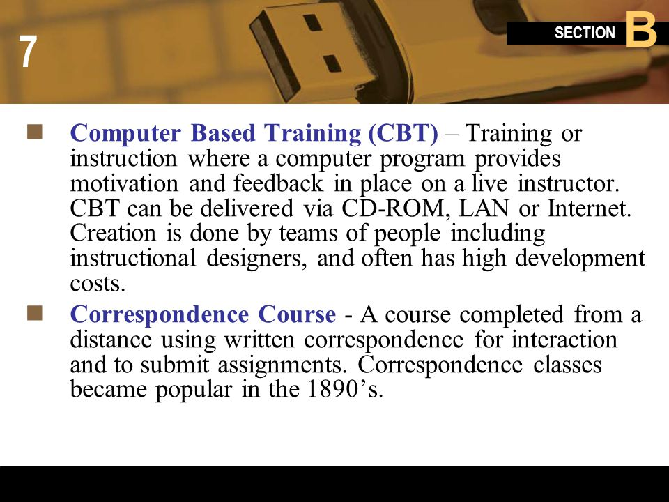 Computer Based Training (CBT) – Training or instruction where a computer program provides motivation and feedback in place on a live instructor. CBT can be delivered via CD-ROM, LAN or Internet. Creation is done by teams of people including instructional designers, and often has high development costs.