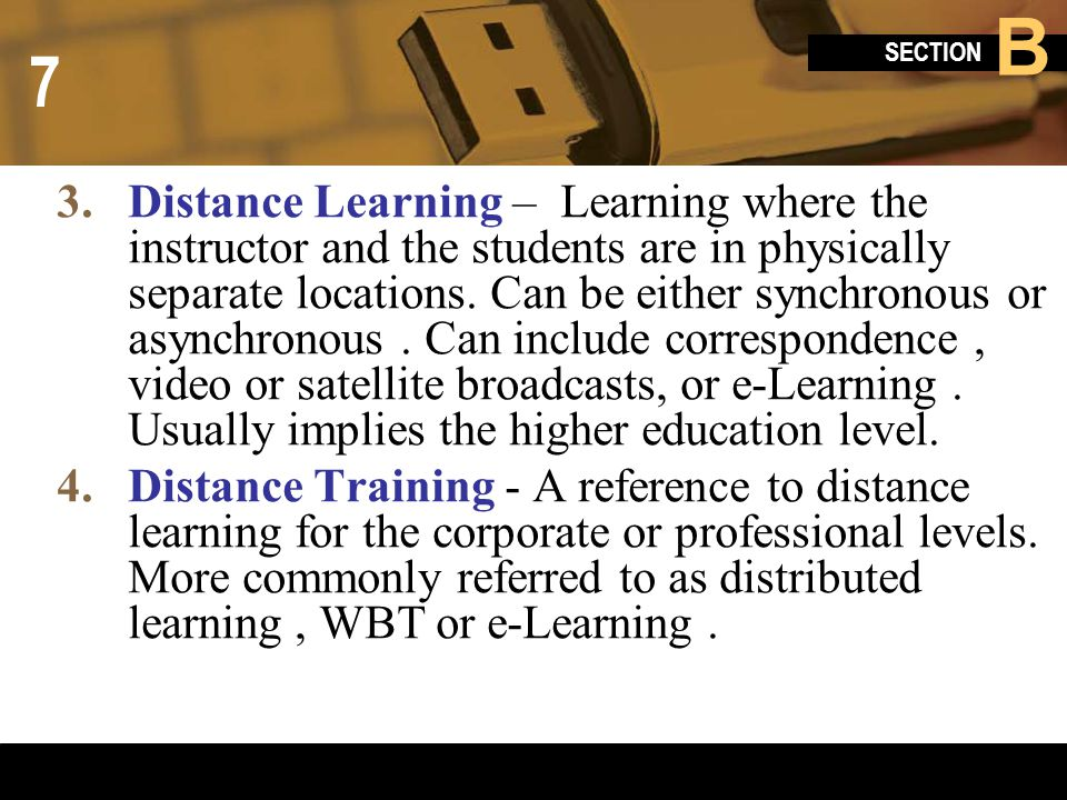 Distance Learning – Learning where the instructor and the students are in physically separate locations. Can be either synchronous or asynchronous . Can include correspondence , video or satellite broadcasts, or e-Learning . Usually implies the higher education level.