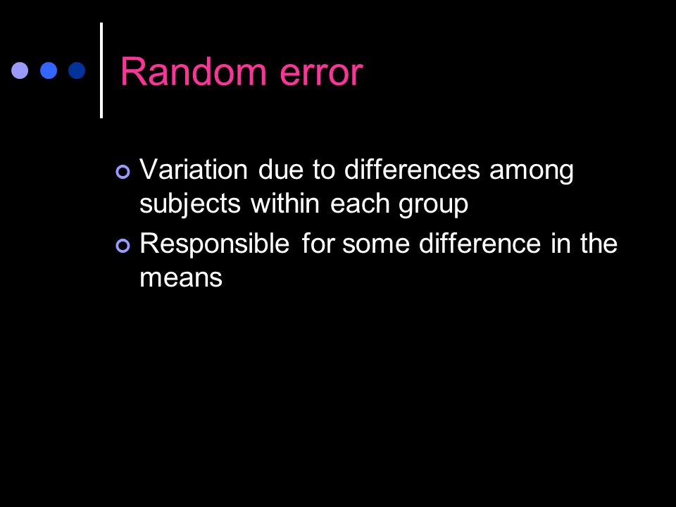 Random error Variation due to differences among subjects within each group.