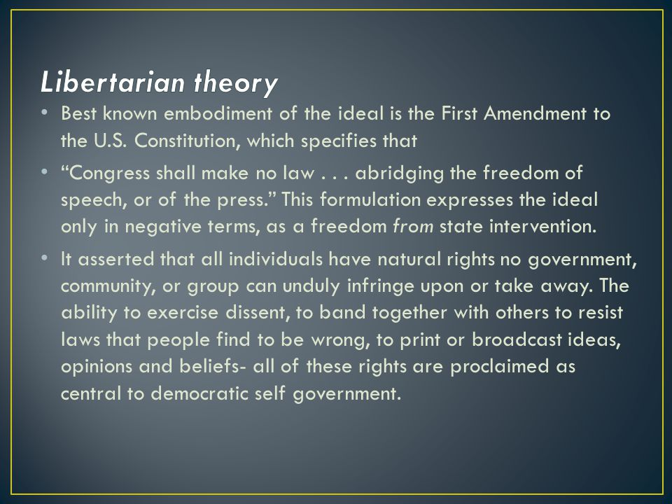 Libertarian theory Best known embodiment of the ideal is the First Amendment to the U.S. Constitution, which specifies that.