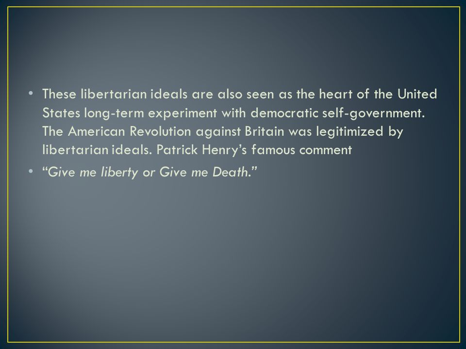 These libertarian ideals are also seen as the heart of the United States long-term experiment with democratic self-government. The American Revolution against Britain was legitimized by libertarian ideals. Patrick Henry's famous comment