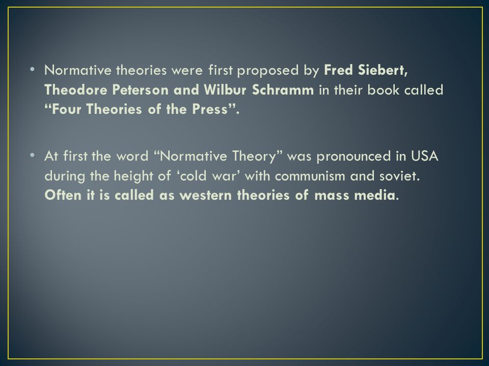 Normative theories were first proposed by Fred Siebert, Theodore Peterson and Wilbur Schramm in their book called Four Theories of the Press .