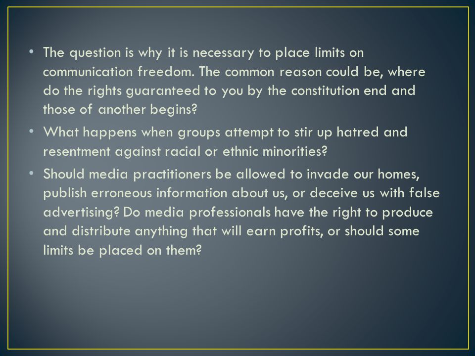 The question is why it is necessary to place limits on communication freedom. The common reason could be, where do the rights guaranteed to you by the constitution end and those of another begins