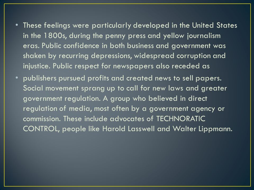 These feelings were particularly developed in the United States in the 1800s, during the penny press and yellow journalism eras. Public confidence in both business and government was shaken by recurring depressions, widespread corruption and injustice. Public respect for newspapers also receded as
