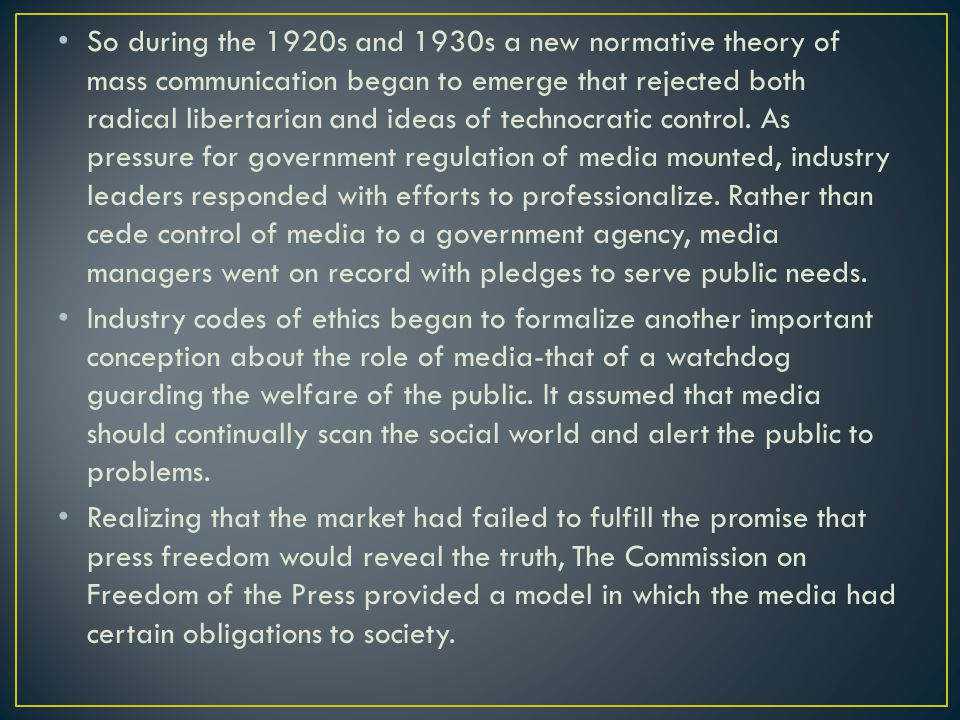 So during the 1920s and 1930s a new normative theory of mass communication began to emerge that rejected both radical libertarian and ideas of technocratic control. As pressure for government regulation of media mounted, industry leaders responded with efforts to professionalize. Rather than cede control of media to a government agency, media managers went on record with pledges to serve public needs.