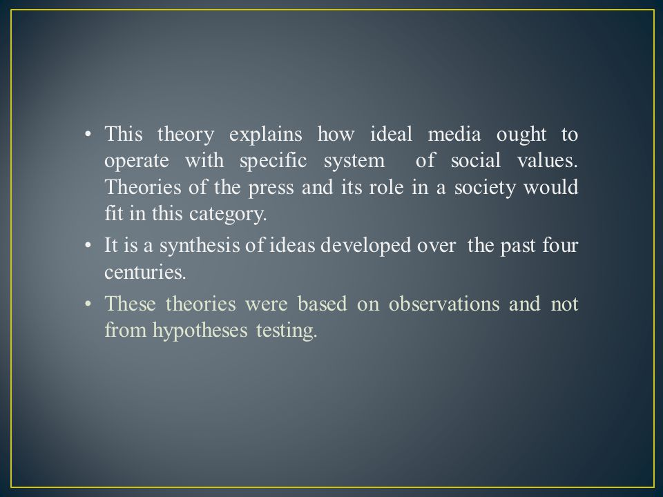 This theory explains how ideal media ought to operate with specific system of social values. Theories of the press and its role in a society would fit in this category.