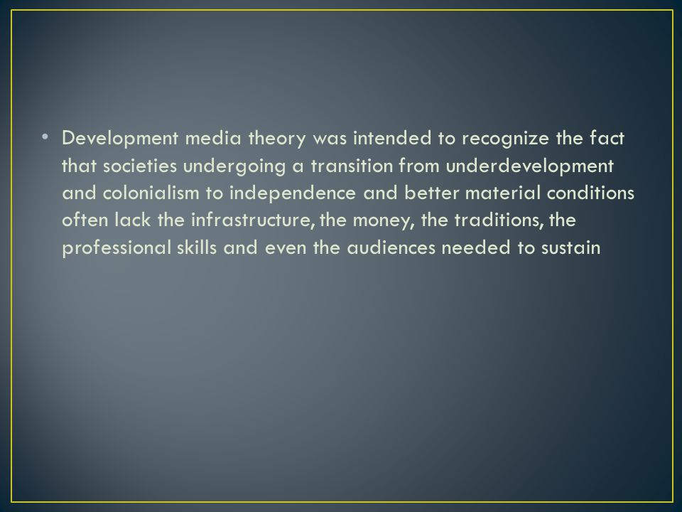 Development media theory was intended to recognize the fact that societies undergoing a transition from underdevelopment and colonialism to independence and better material conditions often lack the infrastructure, the money, the traditions, the professional skills and even the audiences needed to sustain