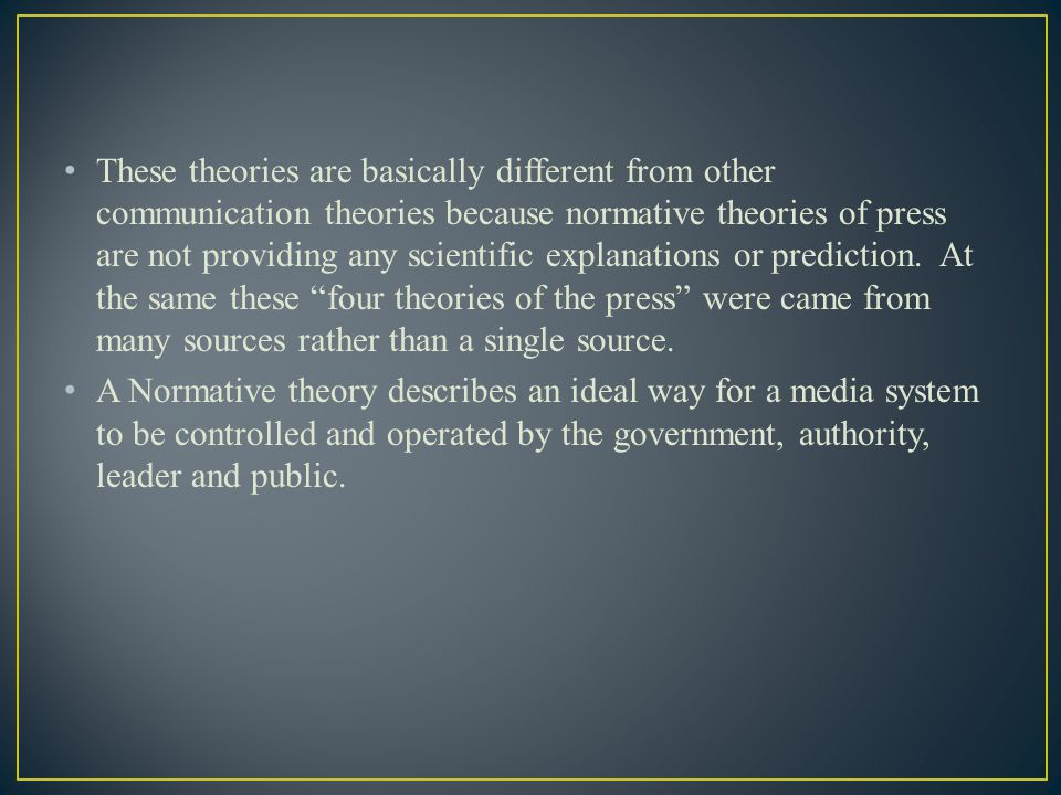 These theories are basically different from other communication theories because normative theories of press are not providing any scientific explanations or prediction. At the same these four theories of the press were came from many sources rather than a single source.