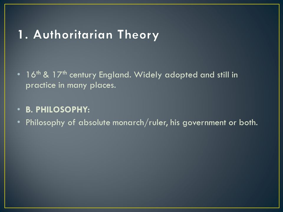 1. Authoritarian Theory 16th & 17th century England. Widely adopted and still in practice in many places.
