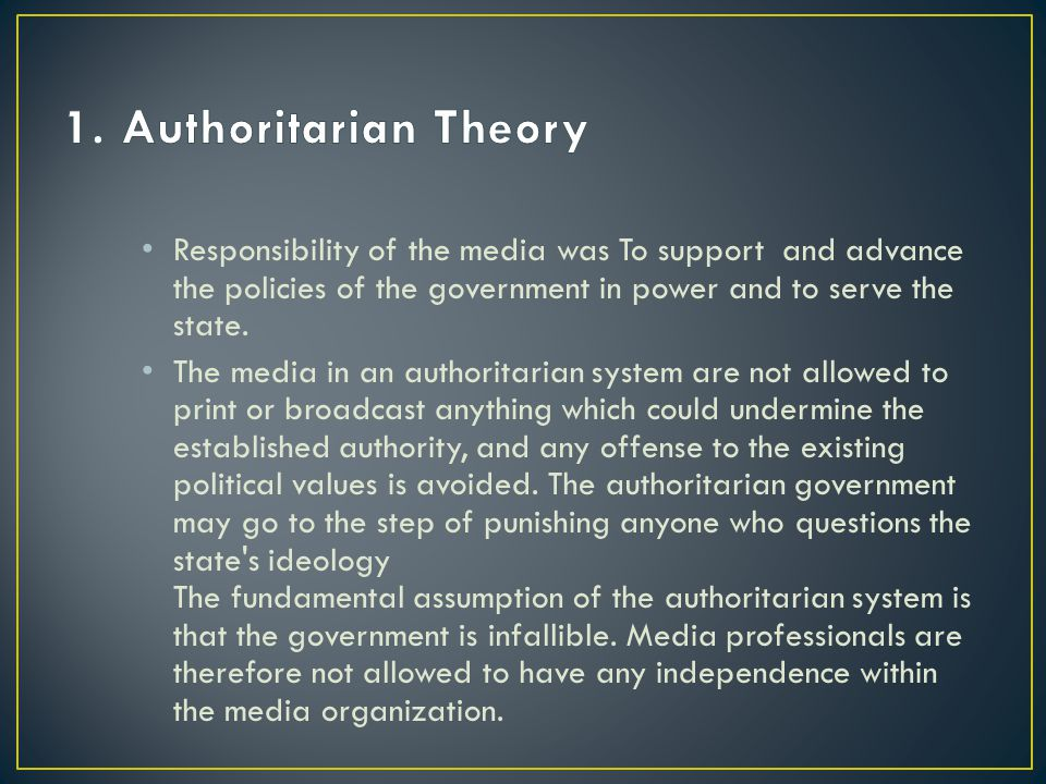 1. Authoritarian Theory Responsibility of the media was To support and advance the policies of the government in power and to serve the state.