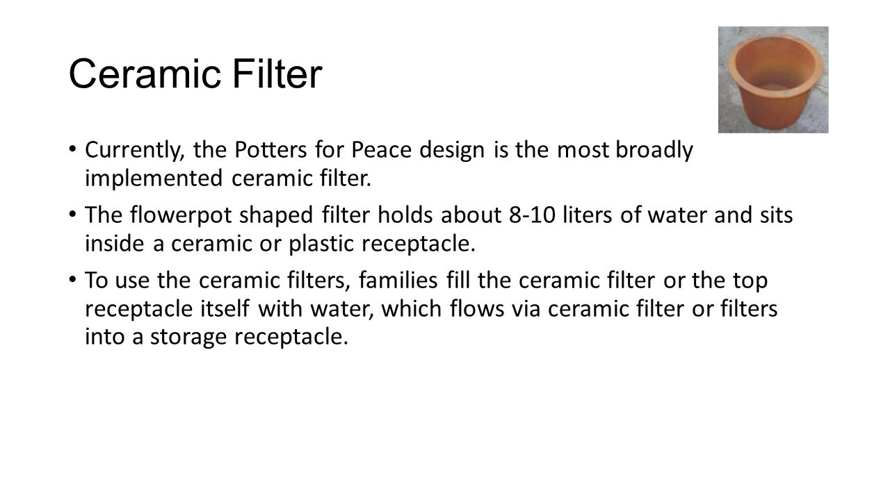 Ceramic Filter Currently, the Potters for Peace design is the most broadly implemented ceramic filter.