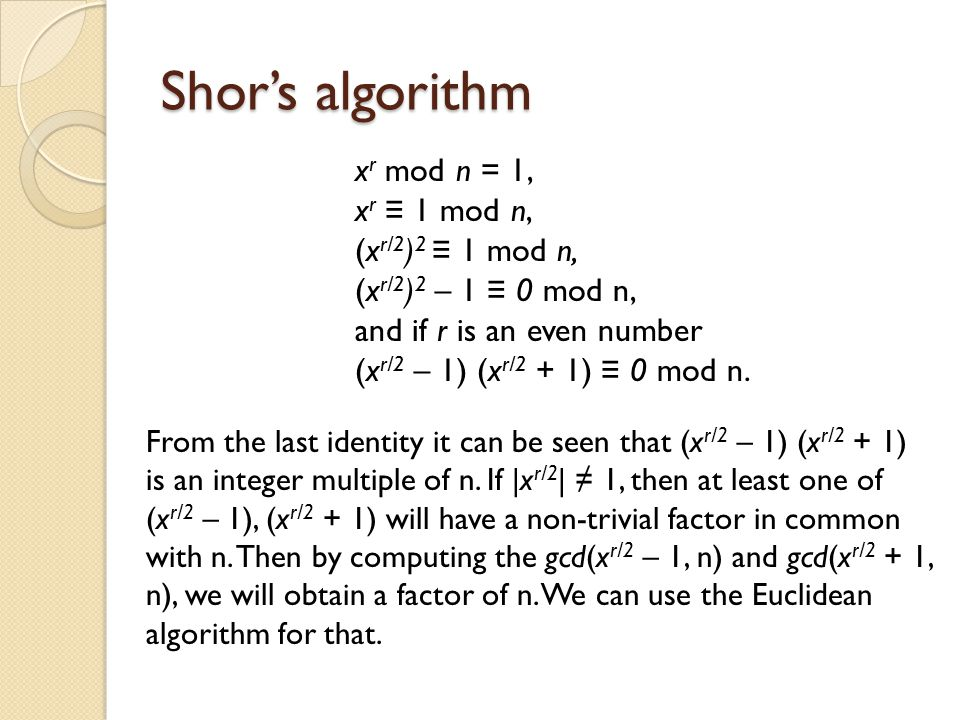 Shor's algorithm xr mod n = 1, xr ≡ 1 mod n, (xr/2)2 ≡ 1 mod n, (xr/2)2 – 1 ≡ 0 mod n, and if r is an even number (xr/2 – 1) (xr/2 + 1) ≡ 0 mod n.