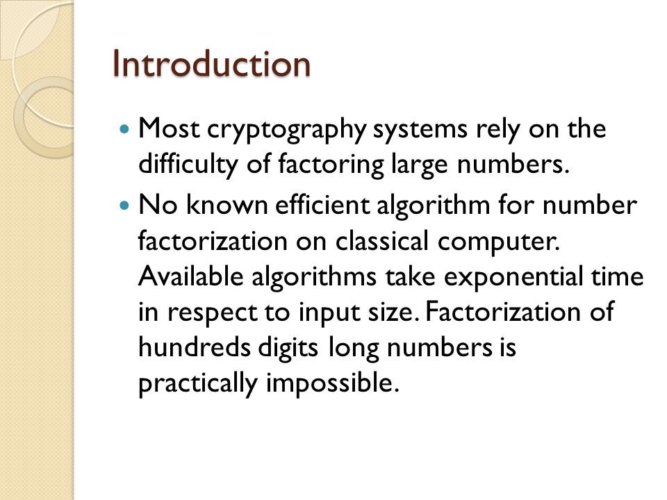 Introduction Most cryptography systems rely on the difficulty of factoring large numbers.