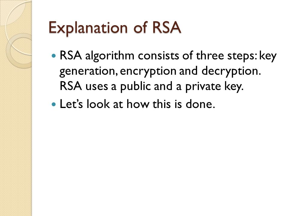 Explanation of RSA RSA algorithm consists of three steps: key generation, encryption and decryption. RSA uses a public and a private key.