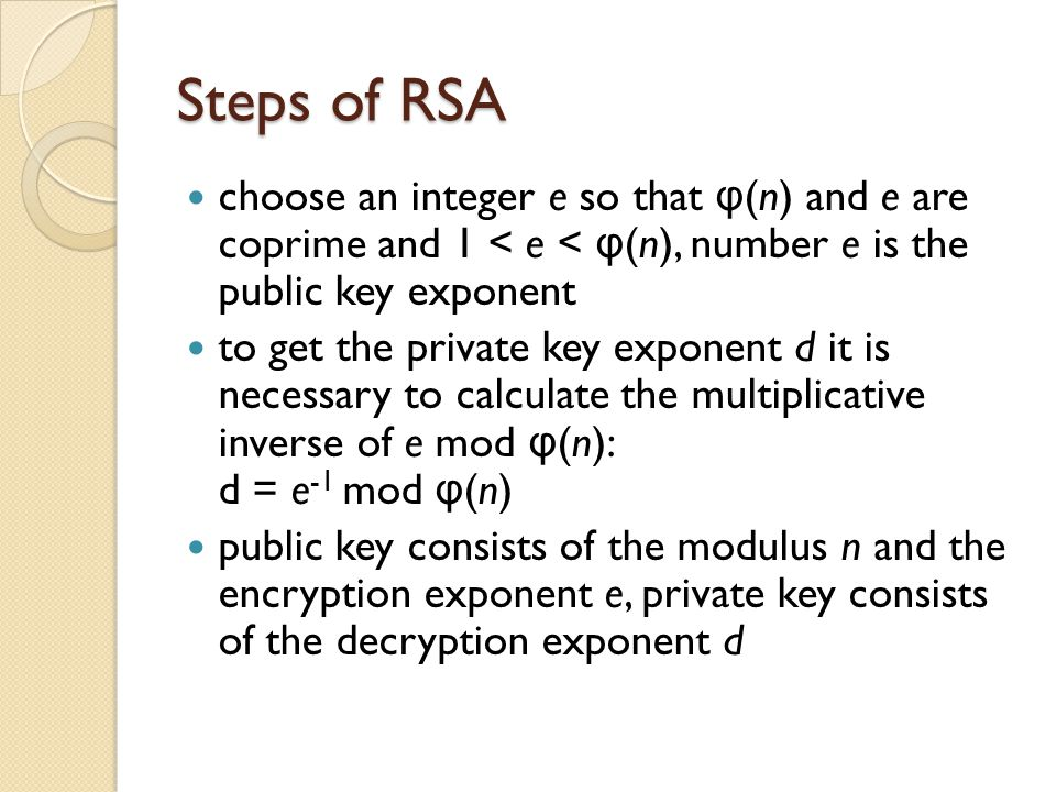 Steps of RSA choose an integer e so that φ(n) and e are coprime and 1 < e < φ(n), number e is the public key exponent.