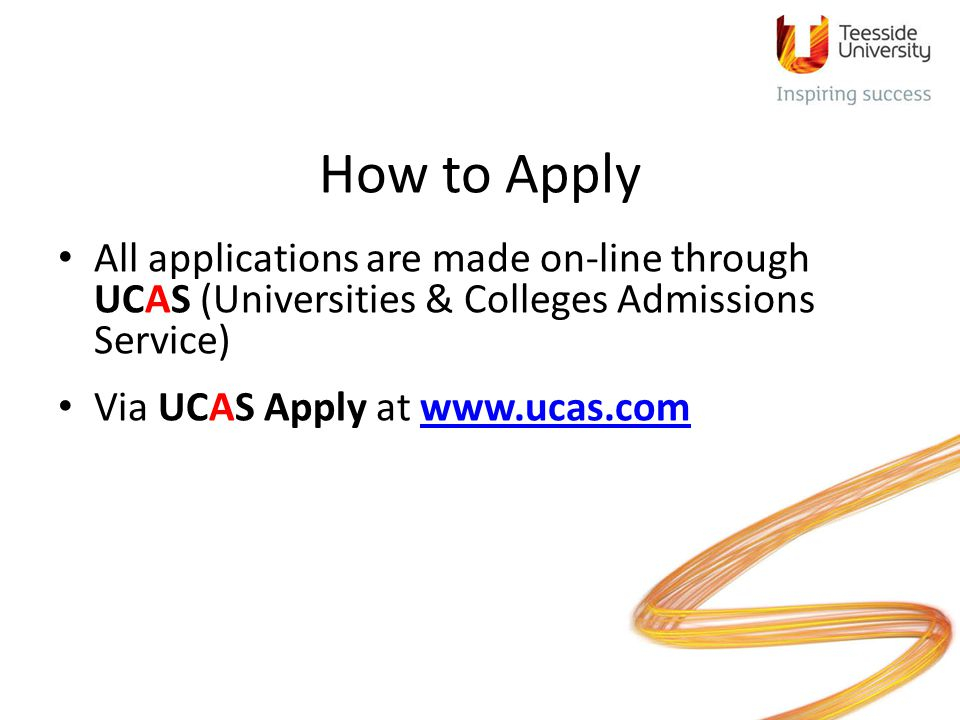 How to Apply All applications are made on-line through UCAS (Universities & Colleges Admissions Service)