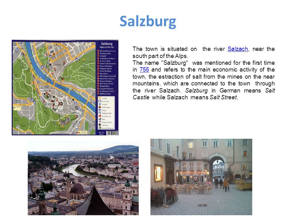 Salzburg The town is situated on the river Salzach, near the south part of the Alps.