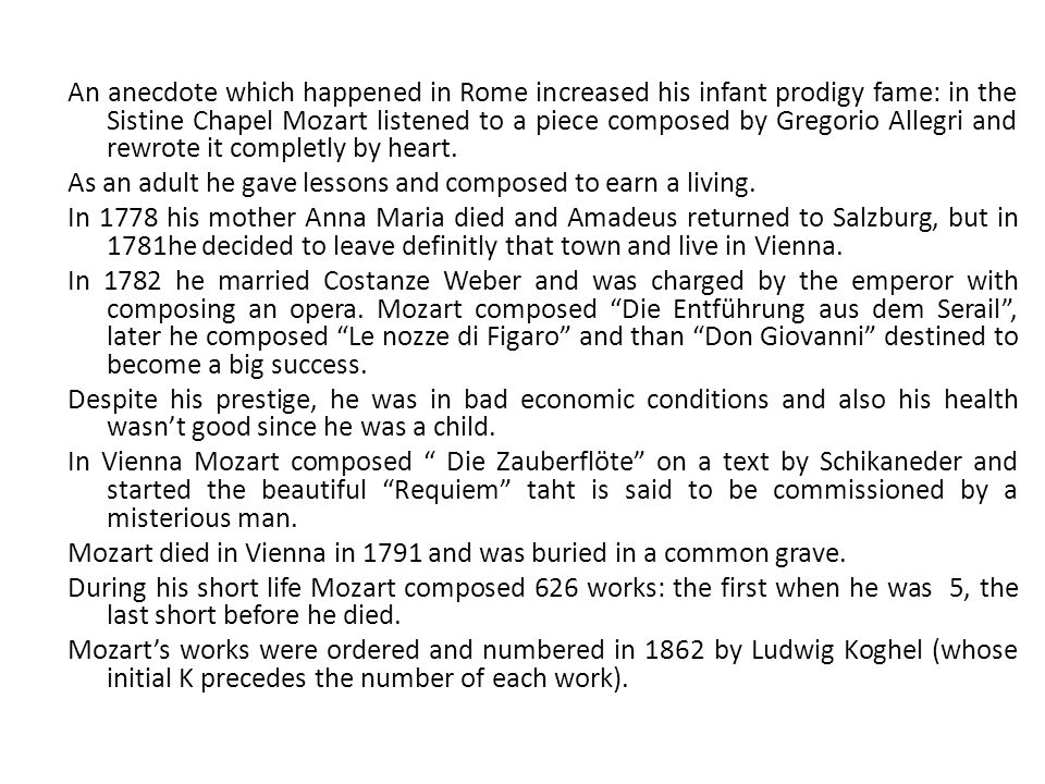 An anecdote which happened in Rome increased his infant prodigy fame: in the Sistine Chapel Mozart listened to a piece composed by Gregorio Allegri and rewrote it completly by heart.