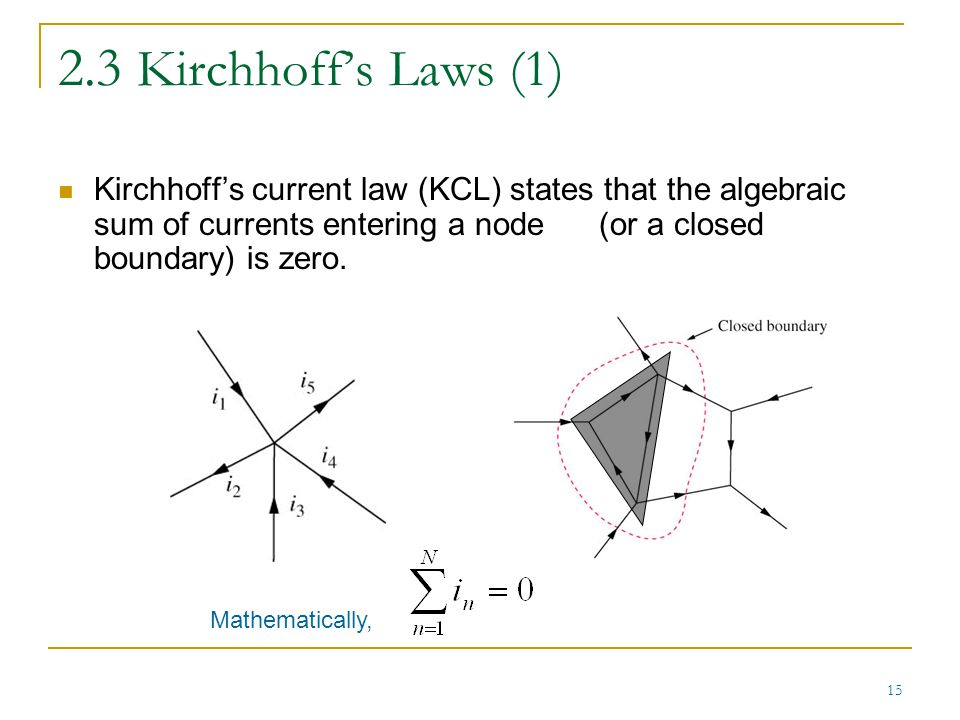2.3 Kirchhoff's Laws (1) Kirchhoff's current law (KCL) states that the algebraic sum of currents entering a node (or a closed boundary) is zero.