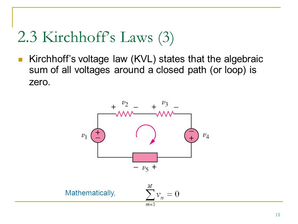 2.3 Kirchhoff's Laws (3) Kirchhoff's voltage law (KVL) states that the algebraic sum of all voltages around a closed path (or loop) is zero.