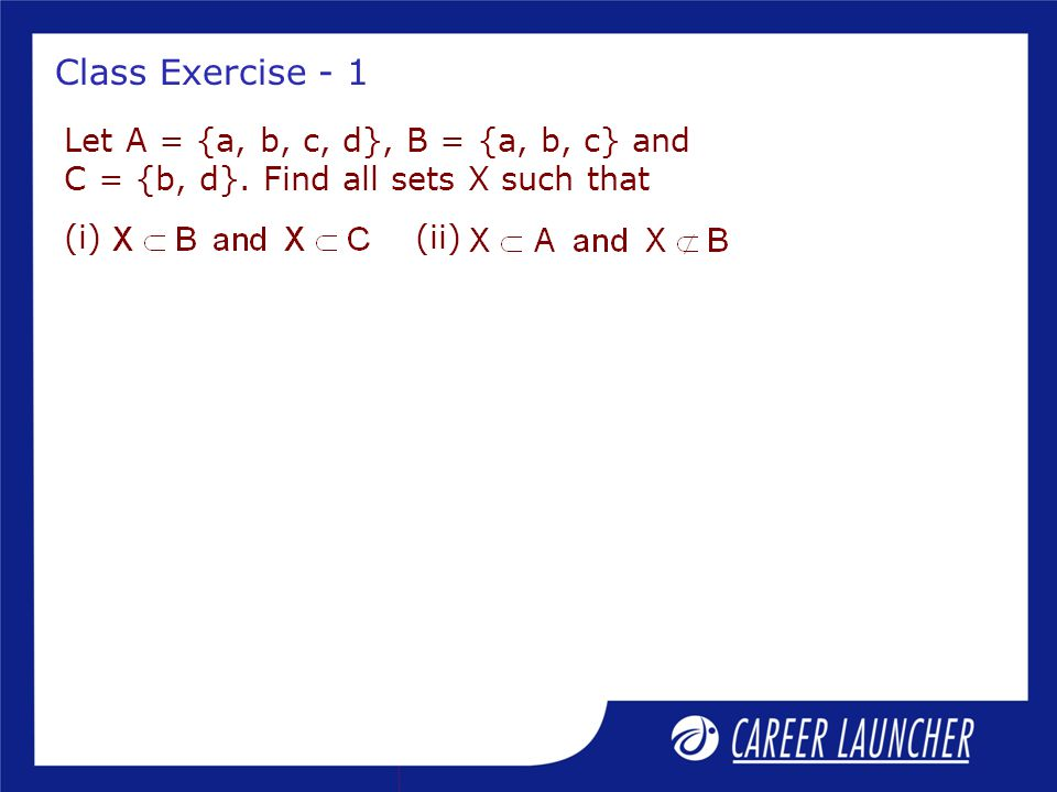 Class Exercise - 1 Let A = {a, b, c, d}, B = {a, b, c} and C = {b, d}.