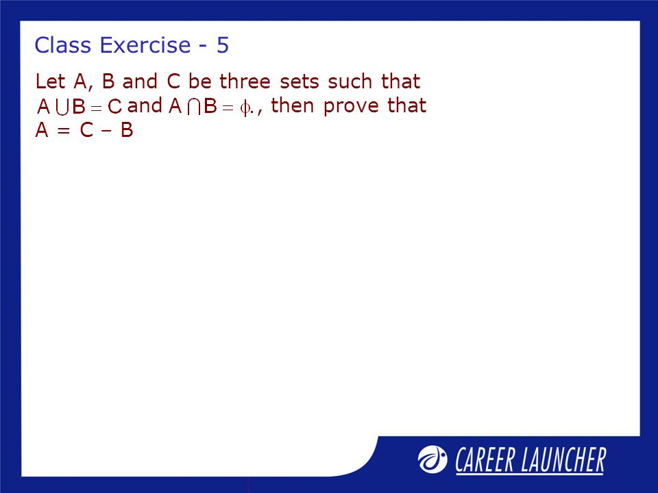 Class Exercise - 5 Let A, B and C be three sets such that and , then prove that A = C – B.