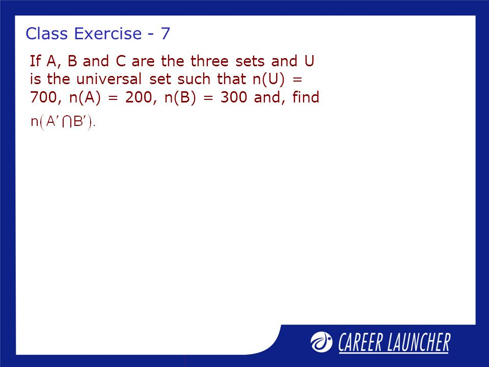 Class Exercise - 7 If A, B and C are the three sets and U is the universal set such that n(U) = 700, n(A) = 200, n(B) = 300 and, find.