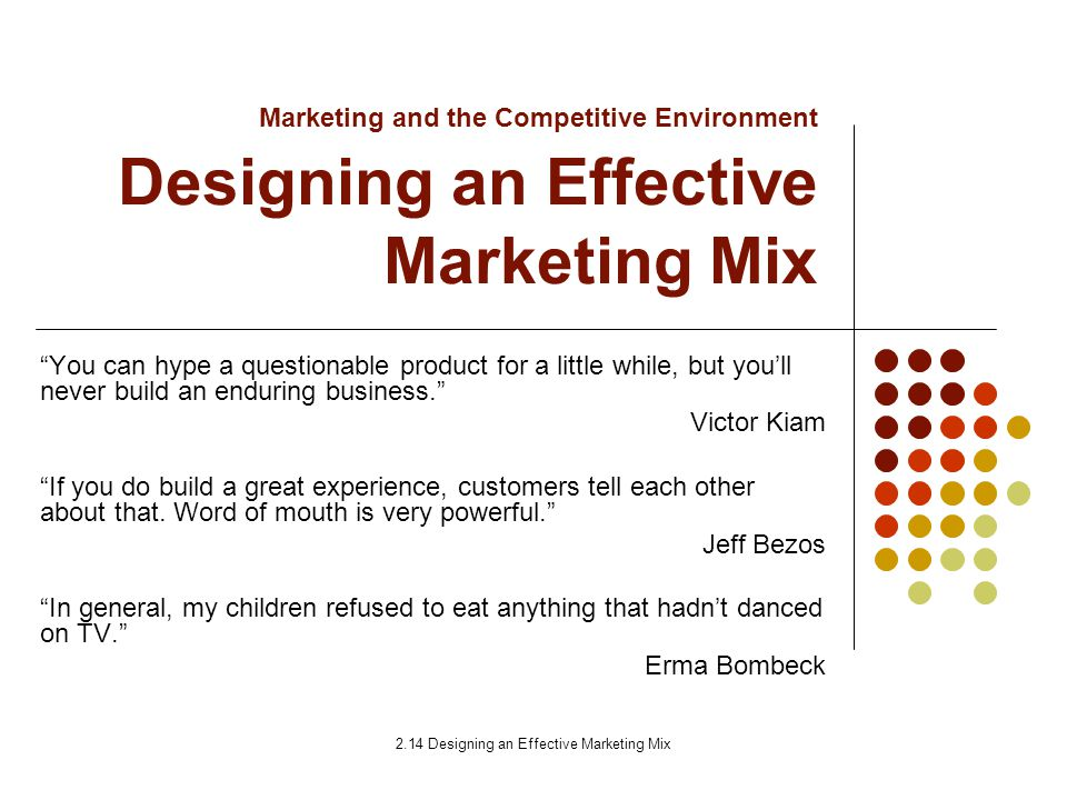 an effective marketing mix Every business owner should make developing the marketing strategy for the company and its brands a top priority a proper process takes into account the overall business goals, internal strengths and weaknesses, the competition and customer profile, among other factors a well-crafted strategy provides the clear path to.