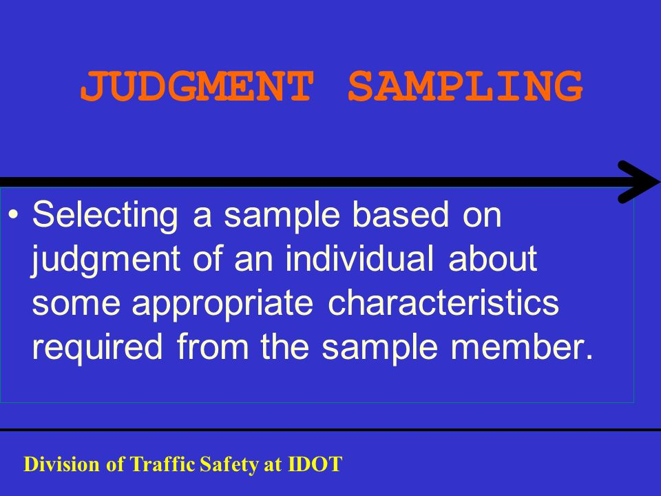 JUDGMENT SAMPLING Selecting a sample based on judgment of an individual about some appropriate characteristics required from the sample member.