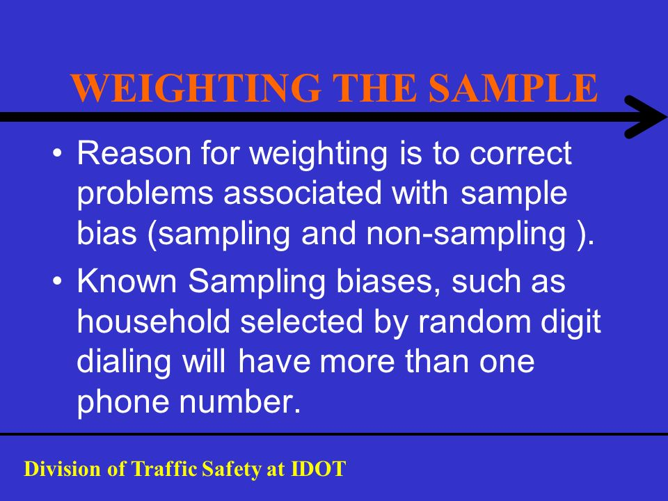 WEIGHTING THE SAMPLE Reason for weighting is to correct problems associated with sample bias (sampling and non-sampling ).