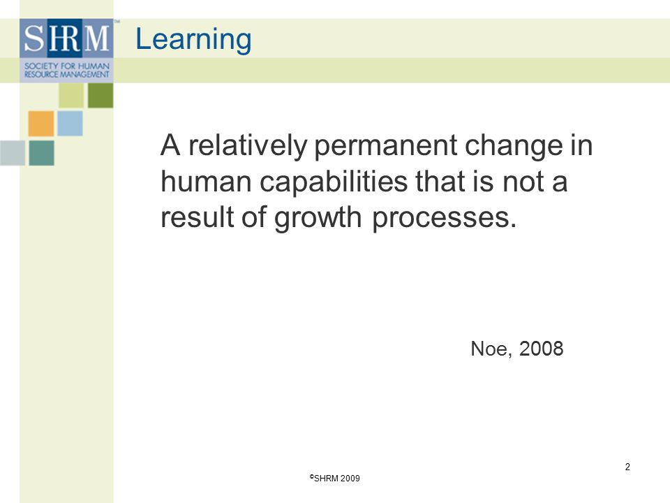Learning A relatively permanent change in human capabilities that is not a result of growth processes.